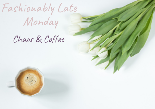 Fashionably Late Monday - Chaos & Coffee