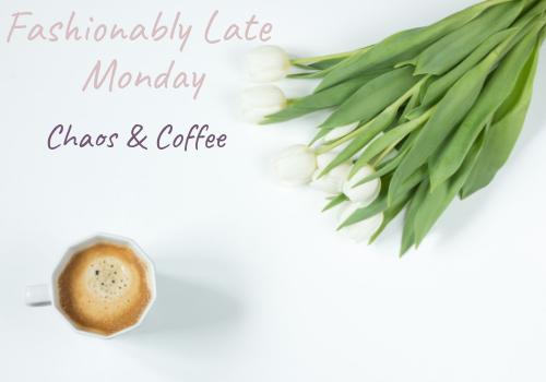 Fashionably Late Monday - Chaos & Coffee